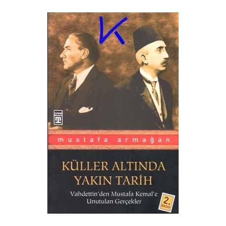 Küller Altında Yakın Tarih, Vahdettin'den Mustafa Kemal'e Unutulan Gerçekler - Mustafa Armağan