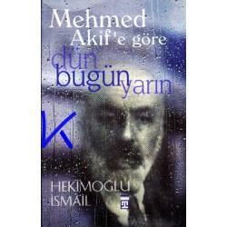 Mehmed Akif'e göre Dün, Bugün, Yarın - Hekimoğlu Ismail