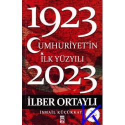 1923 - 2023 Cumhuriyetin Ilk Yüzyılı - Ilber Ortaylı - Ismail Küçükkaya